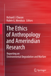 The Ethics of Anthropology and Amerindian Research: Reporting on Environmental Degradation and Warfare. by Richard J. Chacon and Rubén G. Mendoza