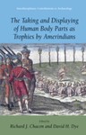 The Taking and Displaying of Human Body Parts as Trophies by Amerindians by Richard J. Chacon and David H. Dye