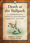Death at the Ballpark: A Comprehensive Study of Game-Related Fatalities of Players, Other Personnel and Spectators in Amateur and Professional Baseball, 1862-2007 by David K. Weeks and Robert M. Gorman