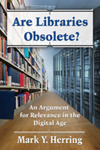 Are Libraries Obsolete? An Argument for Relevance in the Digital Age by Mark Y. Herring