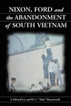 Nixon, Ford and the Abandonment of South Vietnam by J Edward Lee and H.C. Toby Haynsworth